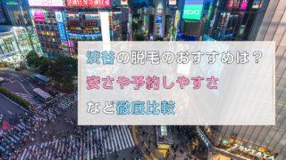 渋谷の脱毛のおすすめは?安さや予約しやすさなど徹底比較